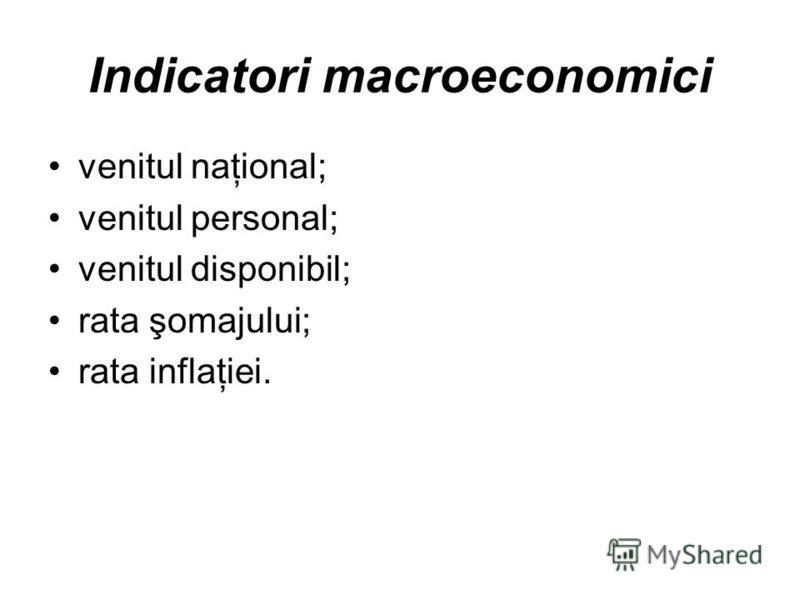 Indicatori macroeconomici venitul naţional; venitul personal; venitul disponibil; rata şomajului; rata inflaţiei.