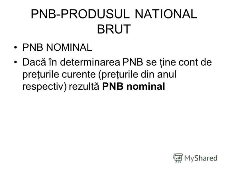 PNB-PRODUSUL NATIONAL BRUT PNB NOMINAL Dacă în determinarea PNB se ţine cont de preţurile curente (preţurile din anul respectiv) rezultă PNB nominal