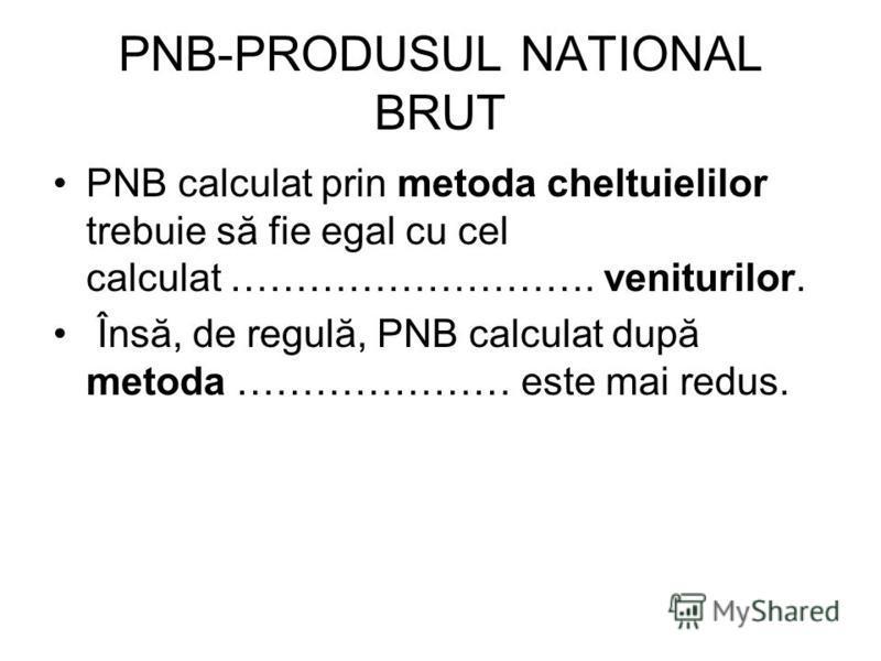 PNB-PRODUSUL NATIONAL BRUT PNB calculat prin metoda cheltuielilor trebuie să fie egal cu cel calculat ………………………. veniturilor. Însă, de regulă, PNB calculat după metoda ………………… este mai redus.