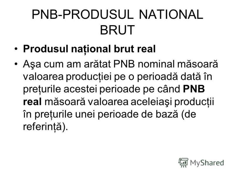PNB-PRODUSUL NATIONAL BRUT Produsul naţional brut real Aşa cum am arătat PNB nominal măsoară valoarea producţiei pe o perioadă dată în preţurile acestei perioade pe când PNB real măsoară valoarea aceleiaşi producţii în preţurile unei perioade de bază
