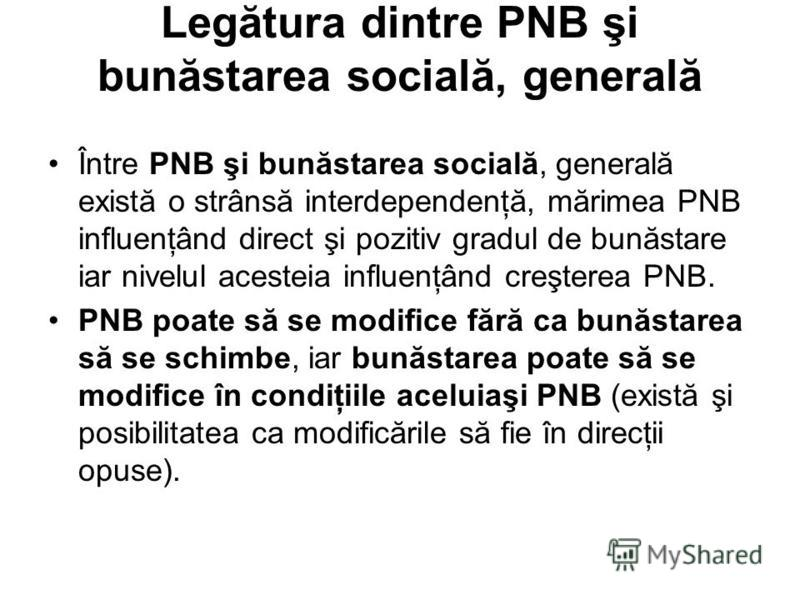 Legătura dintre PNB şi bunăstarea socială, generală Între PNB şi bunăstarea socială, generală există o strânsă interdependenţă, mărimea PNB influenţând direct şi pozitiv gradul de bunăstare iar nivelul acesteia influenţând creşterea PNB. PNB poate să