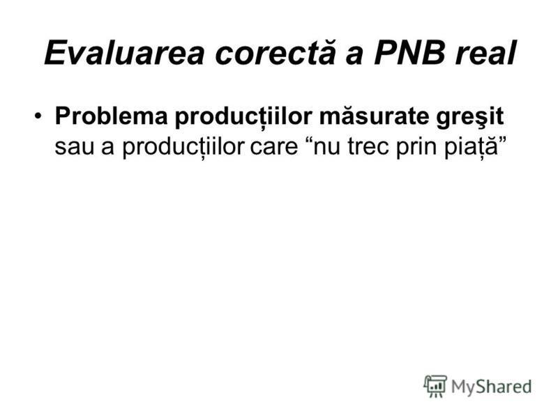 Evaluarea corectă a PNB real Problema producţiilor măsurate greşit sau a producţiilor care nu trec prin piaţă