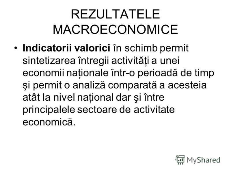 REZULTATELE MACROECONOMICE Indicatorii valorici în schimb permit sintetizarea întregii activităţi a unei economii naţionale într-o perioadă de timp şi permit o analiză comparată a acesteia atât la nivel naţional dar şi între principalele sectoare de