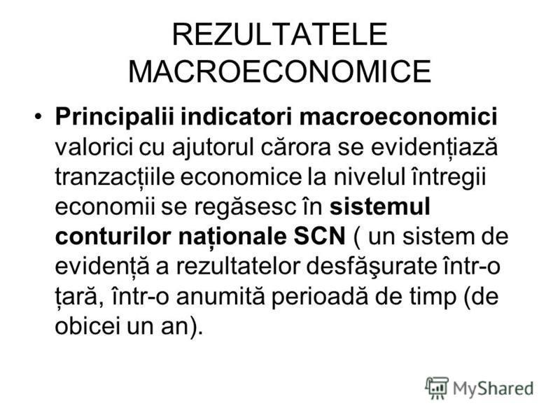 REZULTATELE MACROECONOMICE Principalii indicatori macroeconomici valorici cu ajutorul cărora se evidenţiază tranzacţiile economice la nivelul întregii economii se regăsesc în sistemul conturilor naţionale SCN ( un sistem de evidenţă a rezultatelor de