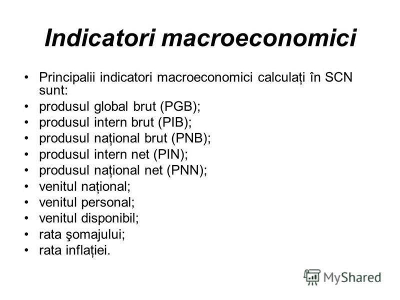 Indicatori macroeconomici Principalii indicatori macroeconomici calculaţi în SCN sunt: produsul global brut (PGB); produsul intern brut (PIB); produsul naţional brut (PNB); produsul intern net (PIN); produsul naţional net (PNN); venitul naţional; ven