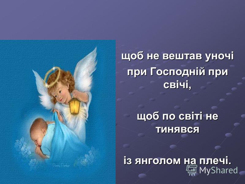 щоб не вештав уночі при Господній при свічі, щоб по світі не тинявся із янголом на плечі.