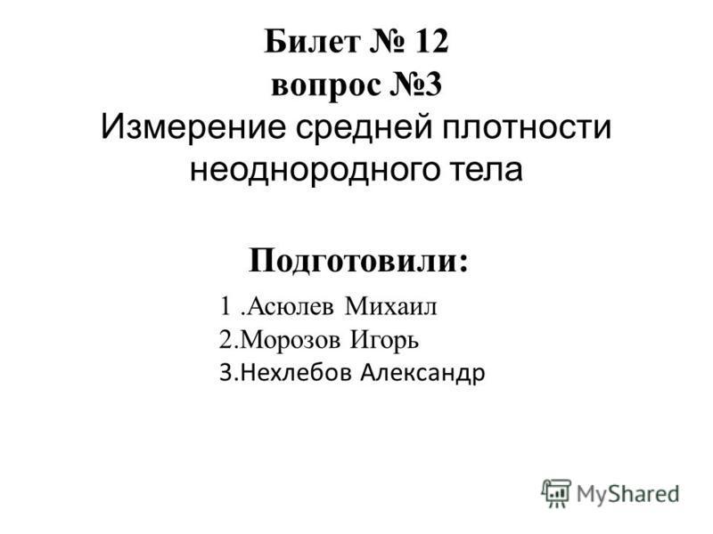 Билет 12 вопрос 3 Измерение средней плотности неоднородного тела 1. Асюлев Михаил 2. Морозов Игорь 3. Нехлебов Александр Подготовили: