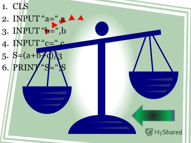 1. CLS 2. INPUT a=,a 3. INPUT b=,b 4. INPUT c=,c 5.S=(a+b+c)/3 6. PRINT S=;S