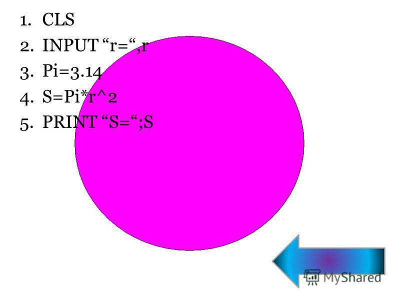 1. CLS 2. INPUT r=,r 3.Pi=3.14 4.S=Pi*r^2 5. PRINT S=;S