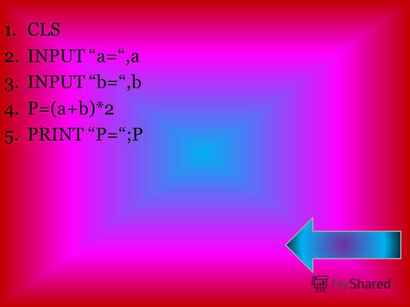 1. CLS 2. INPUT a=,a 3. INPUT b=,b 4.P=(a+b)*2 5. PRINT P=;P