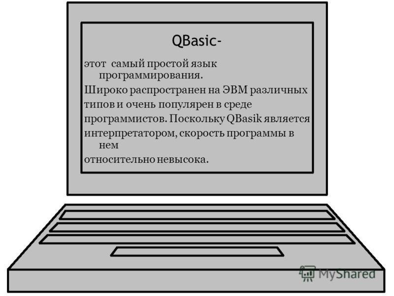 QBasic- этот самый простой язык программирования. Широко распространен на ЭВМ различных типов и очень популярен в среде программистов. Поскольку QBasik является интерпретатором, скорость программы в нем относительно невысока.