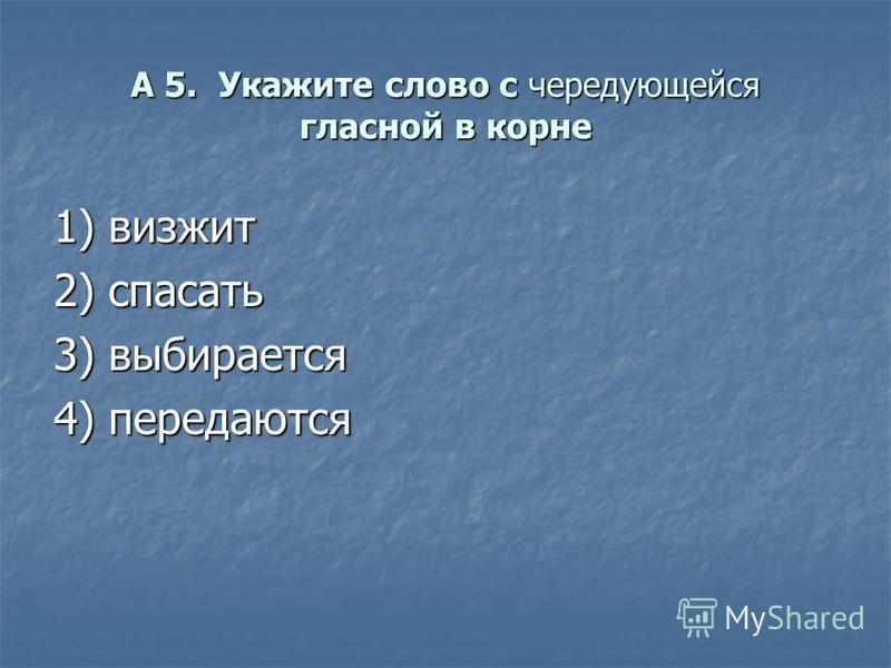 А 5. Укажите слово с чередующейся гласной в корне 1) визжит 2) спасать 3) выбирается 4) передаются