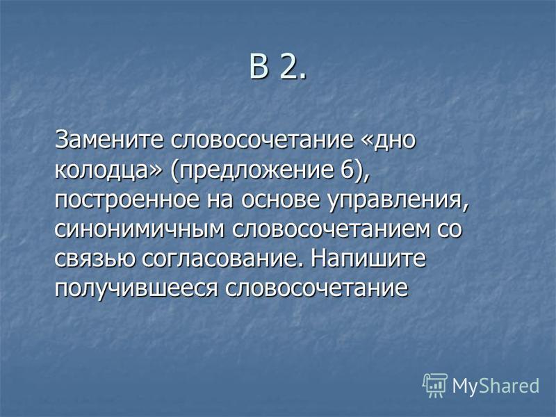 В 2. Замените словосочетание «дно колодца» (предложение 6), построенное на основе управления, синонимичным словосочетанием со связью согласование. Напишите получившееся словосочетание Замените словосочетание «дно колодца» (предложение 6), построенное