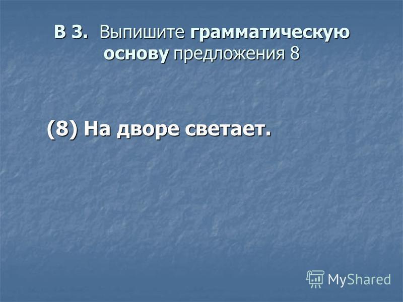 В 3. Выпишите грамматическую основу предложения 8 (8) На дворе светает. (8) На дворе светает.
