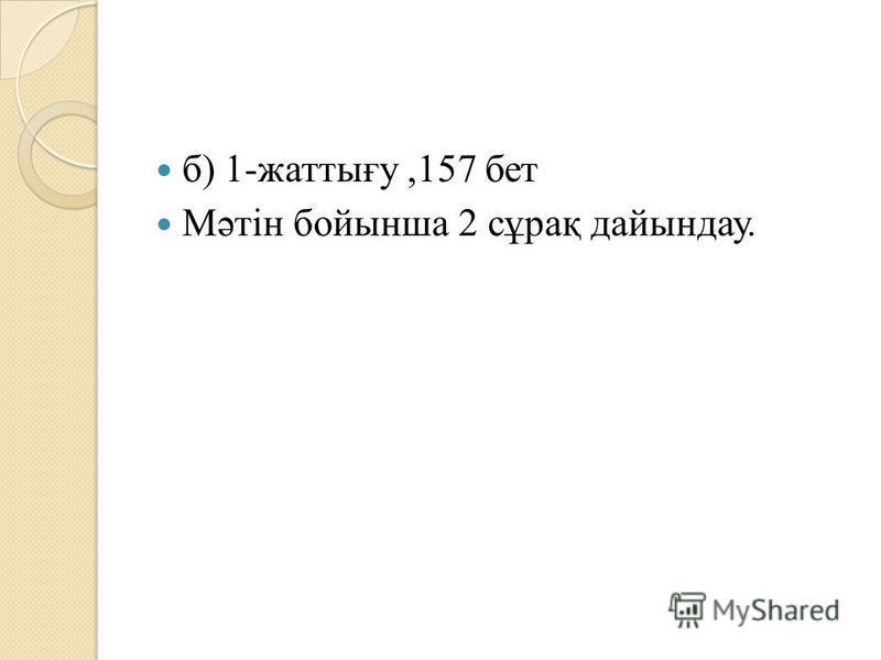 б) 1-жаттығу,157 бет Мәтін бойынша 2 сұрақ дайындау.