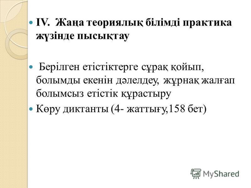 IV. Жаңа теориялық білімді практика жүзінде пысықтау Берілген етістіктерге сұрақ қойып, болымды екенін дәлелдеу, жұрнақ жалғап болымсыз етістік құрастыру Көру диктанты (4- жаттығу,158 бет)