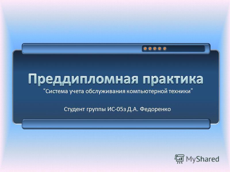 Студент группы ИС -05 з Д. А. Федоренко Система учета обслуживания компьютерной техники