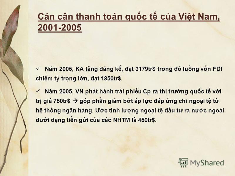 Cán cân thanh toán quc t ca Vit Nam, 2001-2005 Năm 2005, KA tăng đáng k, đt 3179tr$ trong đó lung vn FDI chim t trng ln, đt 1850tr$. Năm 2005, VN phát hành trái phiu Cp ra th trưng quc t vi tr giá 750tr$ góp phn gim bt áp lc đáp ng chi ngoi t t h thn