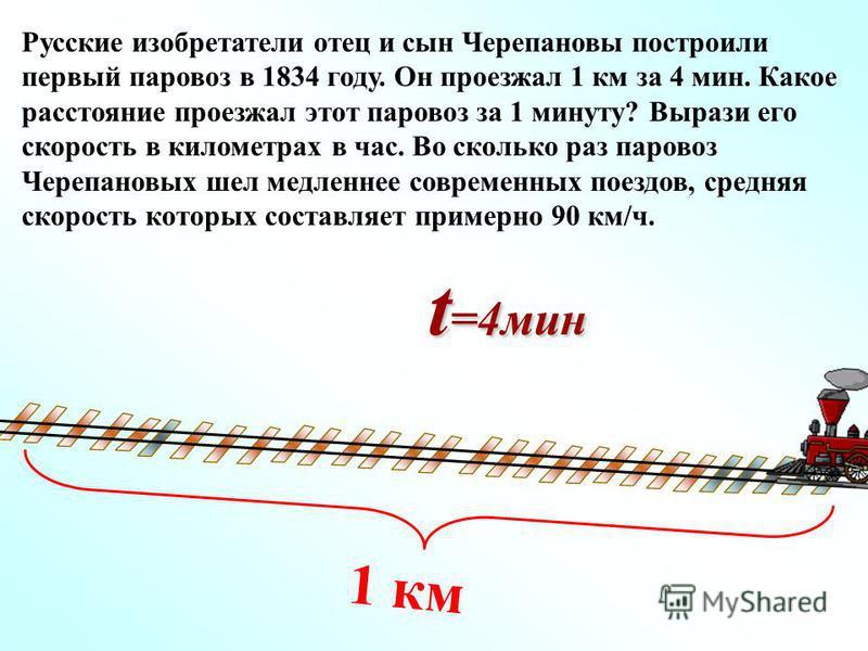 Русские изобретатели отец и сын Черепановы построили первый паровоз в 1834 году. Он проезжал 1 км за 4 мин. Какое расстояние проезжал этот паровоз за 1 минуту? Вырази его скорость в километрах в час. Во сколько раз паровоз Черепановых шел медленнее с