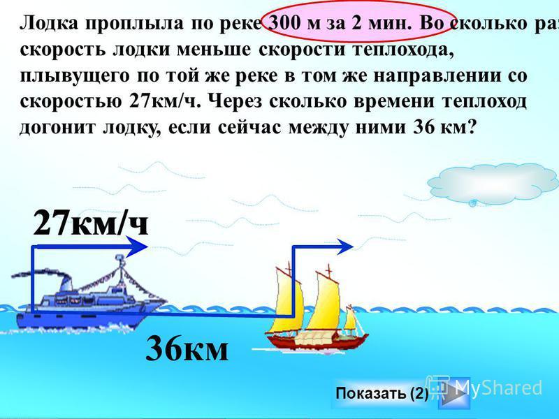 Лодка проплыла по реке 300 м за 2 мин. Во сколько раз скорость лодки меньше скорости теплохода, плывущего по той же реке в том же направлении со скоростью 27 км/ч. Через сколько времени теплоход догонит лодку, если сейчас между ними 36 км? 36 км Пока