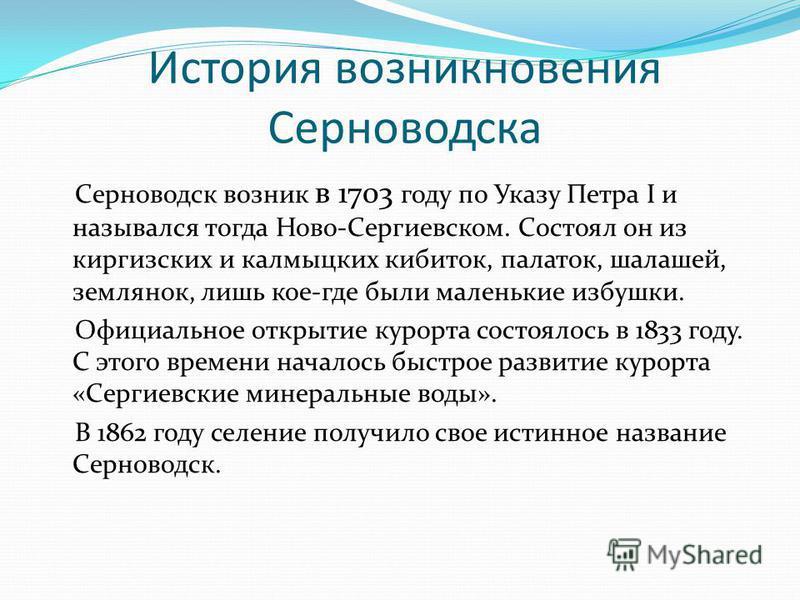 История возникновения Серноводска Серноводск возник в 1703 году по Указу Петра I и назывался тогда Ново-Сергиевском. Состоял он из киргизских и калмыцких кибиток, палаток, шалашей, землянок, лишь кое-где были маленькие избушки. Официальное открытие к