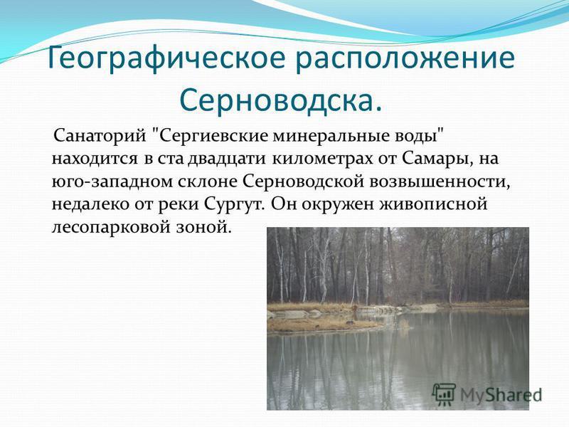 Географическое расположение Серноводска. Санаторий Сергиевские минеральные воды находится в ста двадцати километрах от Самары, на юго-западном склоне Серноводской возвышенности, недалеко от реки Сургут. Он окружен живописной лесопарковой зоной.