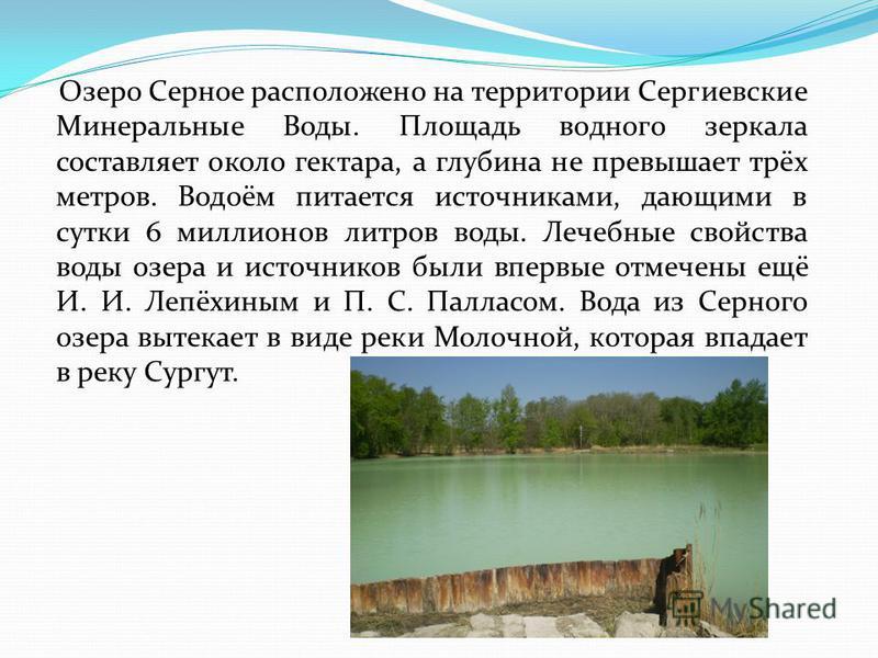 Озеро Серное расположено на территории Сергиевские Минеральные Воды. Площадь водного зеркала составляет около гектара, а глубина не превышает трёх метров. Водоём питается источниками, дающими в сутки 6 миллионов литров воды. Лечебные свойства воды оз