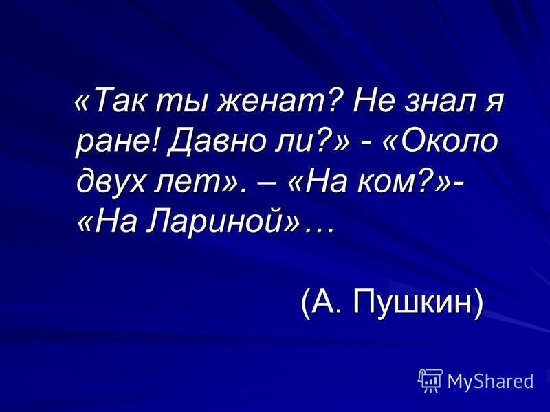 «Так ты женат? Не знал я ране! Давно ли?» - «Около двух лет». – «На ком?»- «На Лариной»… (А. Пушкин) «Так ты женат? Не знал я ране! Давно ли?» - «Около двух лет». – «На ком?»- «На Лариной»… (А. Пушкин)