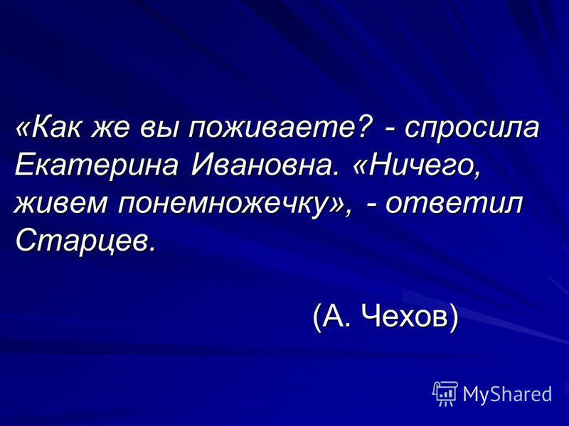 «Как же вы поживаете? - спросила Екатерина Ивановна. «Ничего, живем понемножечку», - ответил Старцев. (А. Чехов)