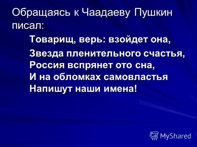 Обращаясь к Чаадаеву Пушкин писал: Товарищ, верь: взойдет она, Звезда пленительного счастья, Россия вспрянет ото сна, И на обломках самовластья Напишут наши имена!