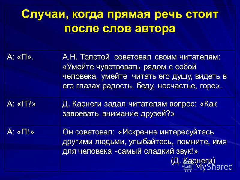 Случаи, когда прямая речь стоит после слов автора А: «П». А.Н. Толстой советовал своим читателям: «Умейте чувствовать рядом с собой человека, умейте читать его душу, видеть в его глазах радость, беду, несчастье, горе». А: «П?» Д. Карнеги задал читате