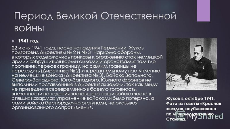 Период Великой Отечественной войны 1941 год 22 июня 1941 года, после нападения Германии, Жуков подготовил Директивы 2 и 3 Наркома обороны, в которых содержались приказы к отражению атак немецкой армии «обрушиться всеми силами и средствами» там где пр