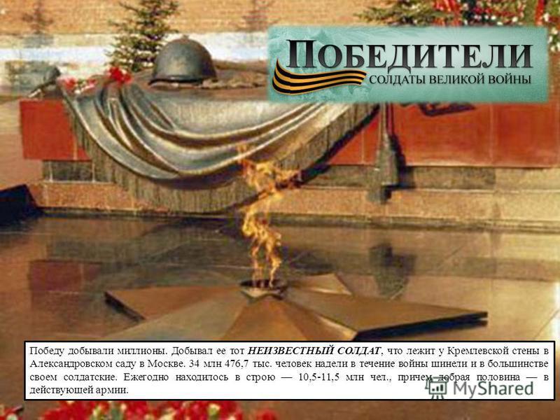 Победу добывали миллионы. Добывал ее тот НЕИЗВЕСТНЫЙ СОЛДАТ, что лежит у Кремлевской стены в Александровском саду в Москве. 34 млн 476,7 тыс. человек надели в течение войны шинели и в большинстве своем солдатские. Ежегодно находилось в строю 10,5-11,