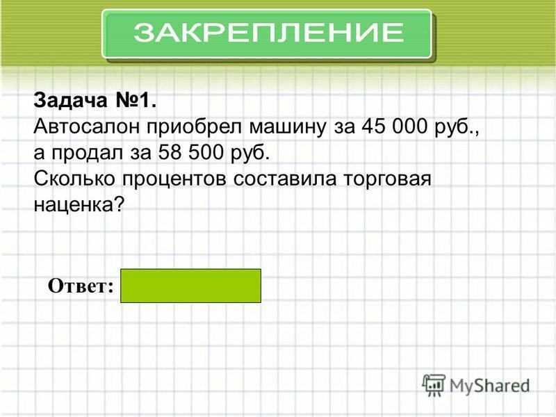 Задача 1. Автосалон приобрел машину за 45 000 руб., а продал за 58 500 руб. Сколько процентов составила торговая наценка? Ответ: 30%.