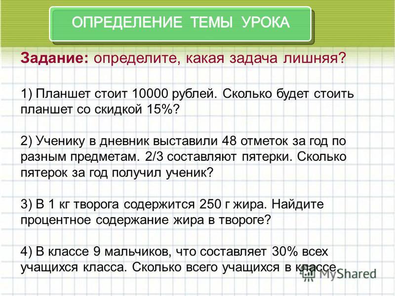 Задание: определите, какая задача лишняя? 1) Планшет стоит 10000 рублей. Сколько будет стоить планшет со скидкой 15%? 2) Ученику в дневник выставили 48 отметок за год по разным предметам. 2/3 составляют пятерки. Сколько пятерок за год получил ученик?