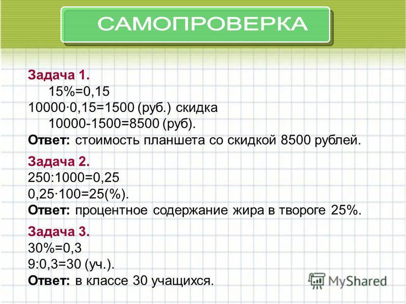 Задача 1. 15%=0,15 100000,15=1500 (руб.) скидка 10000-1500=8500 (руб). Ответ: стоимость планшета со скидкой 8500 рублей. Задача 2. 250:1000=0,25 0,25100=25(%). Ответ: процентное содержание жира в твороге 25%. Задача 3. 30%=0,3 9:0,3=30 (уч.). Ответ: