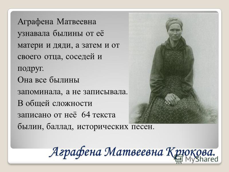 Аграфена Матвеевна Крюкова. Аграфена Матвеевна узнавала былины от её матери и дяди, а затем и от своего отца, соседей и подруг. Она все былины запоминала, а не записывала. В общей сложности записано от неё 64 текста былин, баллад, исторических песен.