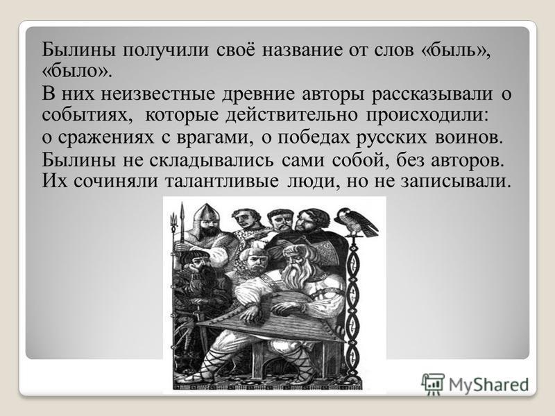Былины получили своё название от слов «быль», «было». В них неизвестные древние авторы рассказывали о событиях, которые действительно происходили: о сражениях с врагами, о победах русских воинов. Былины не складывались сами собой, без авторов. Их соч