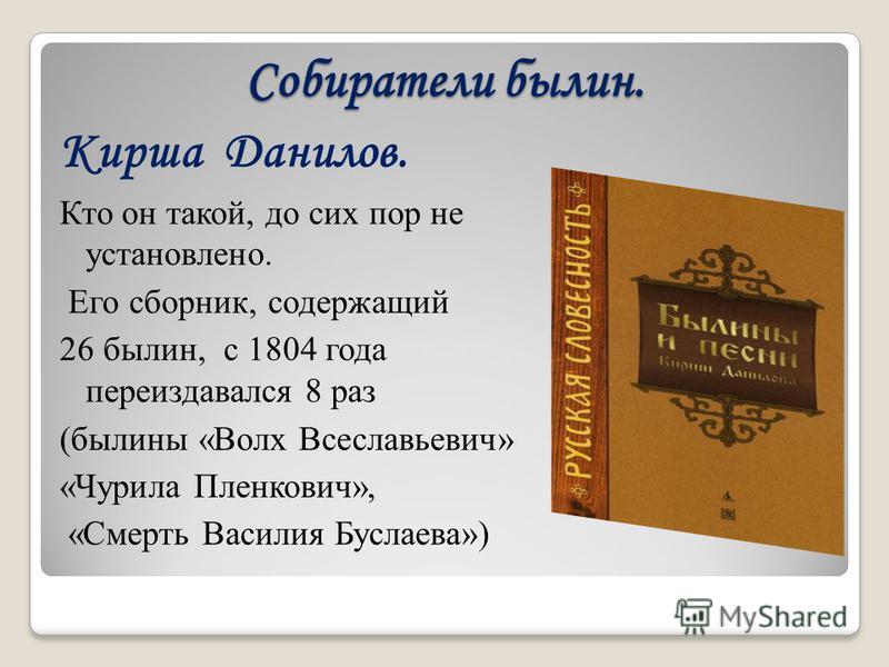 Собиратели былин. Кирша Данилов. Кто он такой, до сих пор не установлено. Его сборник, содержащий 26 былин, с 1804 года переиздавался 8 раз (былины «Волх Всеславьевич» «Чурила Пленкович», «Смерть Василия Буслаева»)