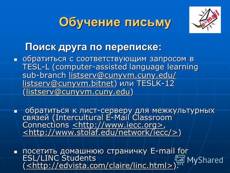 Обучение письму Поиск друга по переписке: Поиск друга по переписке: обратиться с соответствующим запросом в TESL-L (computer-assisted language learning sub-branch listserv@cunyvm.cuny.edu/ listserv@cunyvm.bitnet) или TESLK-12 (listserv@cunyvm.cuny.ed