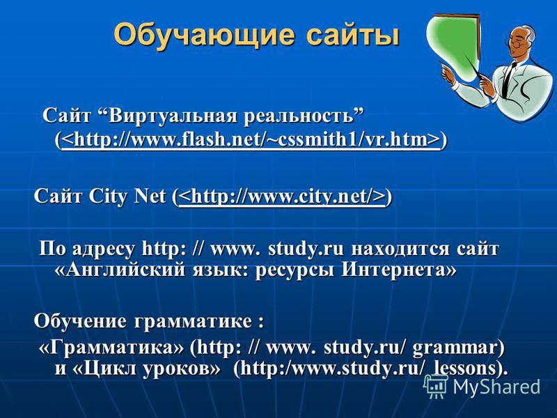 Сайт Виртуальная реальность ( ) Сайт Виртуальная реальность ( ) Cайт City Net ( ) По адресу http: // www. study.ru находится сайт «Английский язык: ресурсы Интернета» По адресу http: // www. study.ru находится сайт «Английский язык: ресурсы Интернета