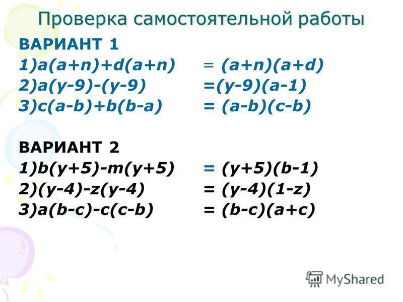 Самостоятельная работа ВАРИАНТ 1 Разложите на множители: 1)a(a+n)+d(a+n) 2)a(y-9)-(y-9) 3)c(a-b)+b(b-a) ВАРИАНТ 2 Разложите на множители: 1)b(y+5)-m(y+5) 2)(y-4)-z(y-4) 3)a(b-c)-c(c-b)