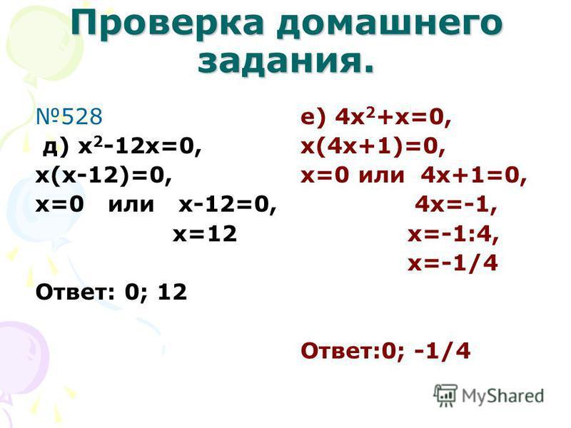 Проверка домашнего задания. 528 а)x(x-3)=0, X=0 или x-3=0, x=3, Ответ: 0; 3. б) y(5-y)=0, Y=0 или 5-y=0, -y=-5, y=5 Ответ: 0; 5 в) 3z(z+4)=0, 3z=0 или z+4=0 z=0 z=-4, Ответ: 0; -4 г) 2x(5-2x)=0, 2x=0 или 5-2x=0, x=0 -2x=-5, x=-5:(-2)=2,5 Ответ:0; 2,5