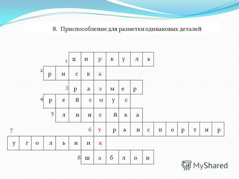 1. Инструмент для разметки окружностей циркуль 2. Линия при разметке рейсмусом р и с к а 3. Длина, ширина, высота детали р а з м е р 4. Инструмент для разметки параллельных линий рейсмус 5. Инструмент для измерения размеров линейка 6. Инструмент для