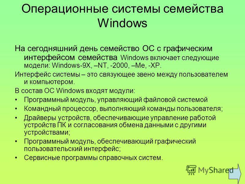 Операционные системы семейства Windows На сегодняшний день семейство ОС с графическим интерфейсом семейства Windows включает следующие модели: Windows-9X, –NT, -2000, –Me, -XP. Интерфейс системы – это связующее звено между пользователем и компьютером
