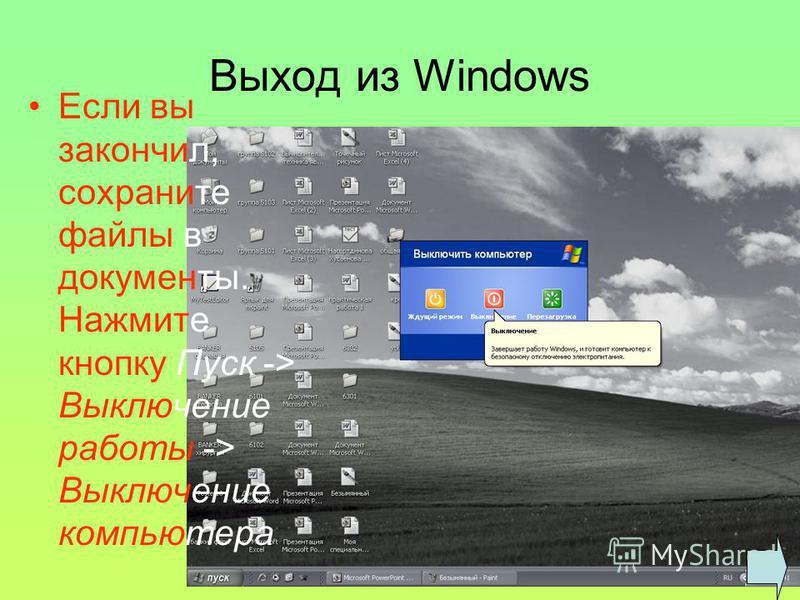 Выход из Windows Если вы закончил, сохраните файлы в документы. Нажмите кнопку Пуск -> Выключение работы -> Выключение компьютера