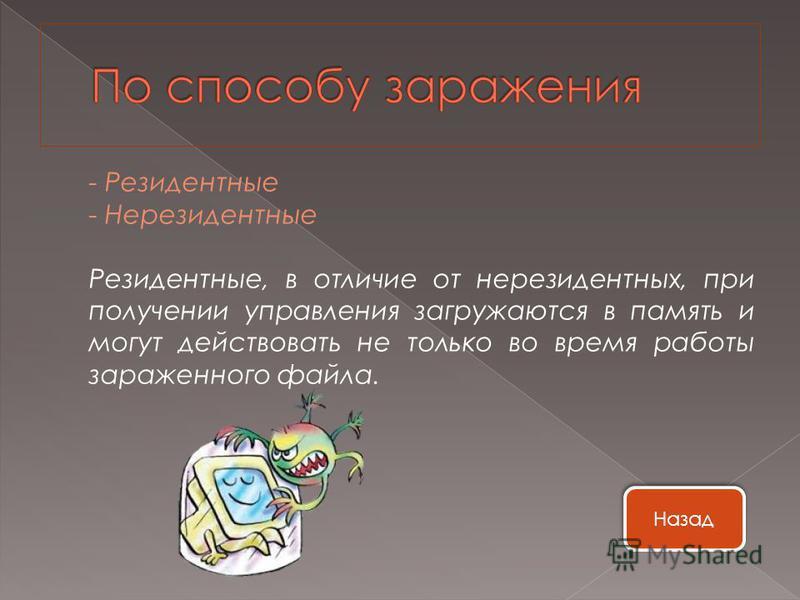 - Резидентные - Нерезидентные Резидентные, в отличие от нерезидентных, при получении управления загружаются в память и могут действовать не только во время работы зараженного файла. Назад