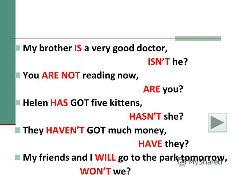12 My brother IS a very good doctor, ISNT he? You ARE NOT reading now, ARE you? Helen HAS GOT five kittens, HASNT she? They HAVENT GOT much money, HAVE they? My friends and I WILL go to the park tomorrow, WONT we?