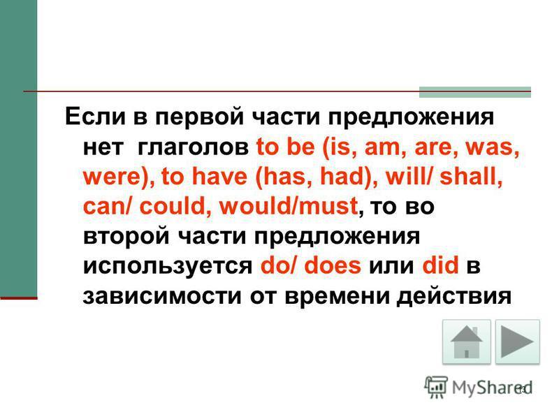 13 Если в первой части предложения нет глаголов to be (is, am, are, was, were), to have (has, had), will/ shall, can/ could, would/must, то во второй части предложения используется do/ does или did в зависимости от времени действия