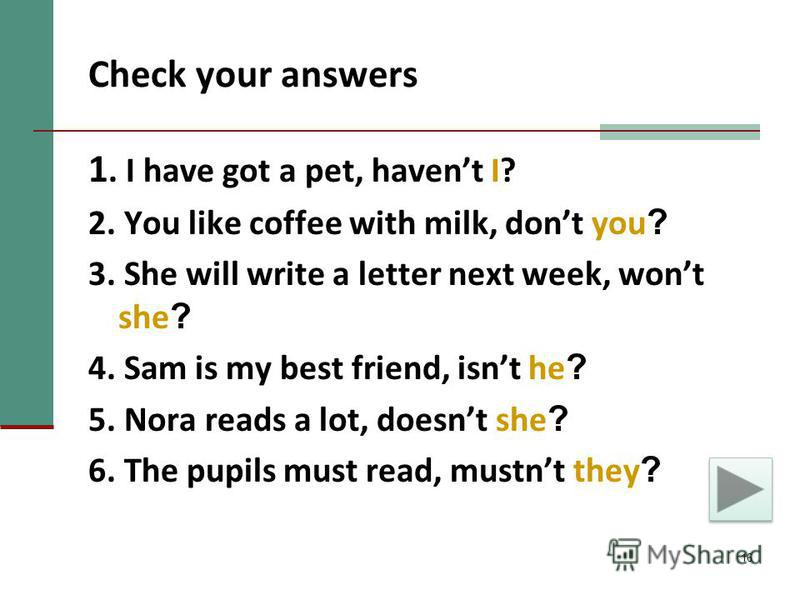 16 Check your answers 1. I have got a pet, havent I? 2. You like coffee with milk, dont you ? 3. She will write a letter next week, wont she ? 4. Sam is my best friend, isnt he ? 5. Nora reads a lot, doesnt she ? 6. The pupils must read, mustnt they